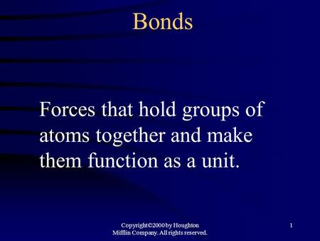 Copyright©2000 by Houghton Mifflin Company. All rights reserved. 1 Bonds Forces that hold groups of atoms together and make them function as a unit.