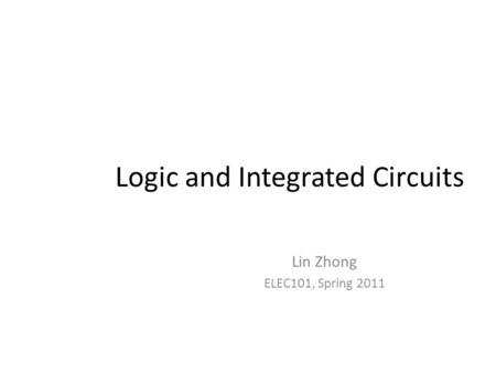 Logic and Integrated Circuits Lin Zhong ELEC101, Spring 2011.