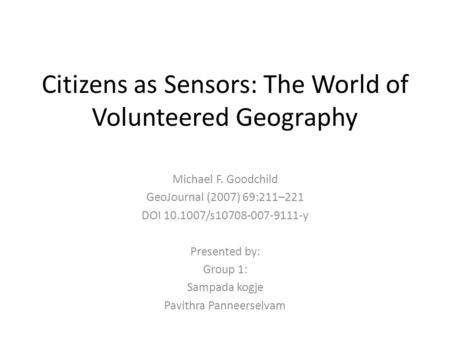 Citizens as Sensors: The World of Volunteered Geography Michael F. Goodchild GeoJournal (2007) 69:211–221 DOI 10.1007/s10708-007-9111-y Presented by: Group.