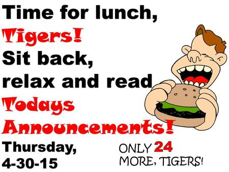 Time for lunch, Tigers! Sit back, relax and read Todays Announcements! Thursday,4-30-15.