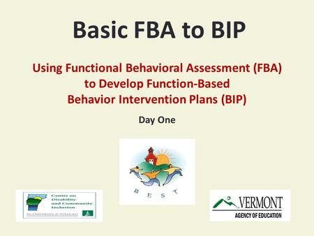 Basic FBA to BIP Using Functional Behavioral Assessment (FBA) to Develop Function-Based Behavior Intervention Plans (BIP) Day One.