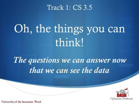  Oh, the things you can think! The questions we can answer now that we can see the data Track 1: CS 3.5.