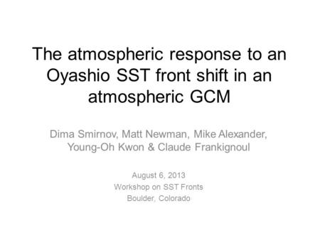 The atmospheric response to an Oyashio SST front shift in an atmospheric GCM Dima Smirnov, Matt Newman, Mike Alexander, Young-Oh Kwon & Claude Frankignoul.