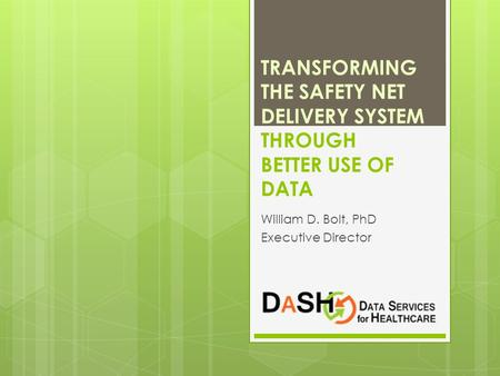 TRANSFORMING THE SAFETY NET DELIVERY SYSTEM THROUGH BETTER USE OF DATA William D. Bolt, PhD Executive Director.