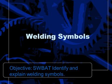 Welding Symbols Objective: SWBAT Identify and explain welding symbols.