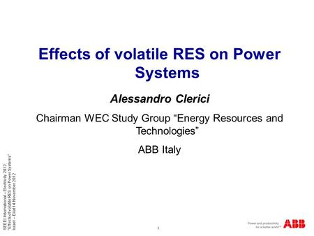 "1 SEEEI International – Electricity 2012: ""Effects of volatile RES on Power Systems"" Israel – Eilat 14 November 2012 Effects of volatile RES on Power Systems."