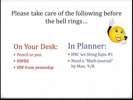 Please take care of the following before the bell rings… On Your Desk:  Pencil or pen  HWRS  HW from yesterday In Planner:  HW: ws Slvng Eqtn #1 