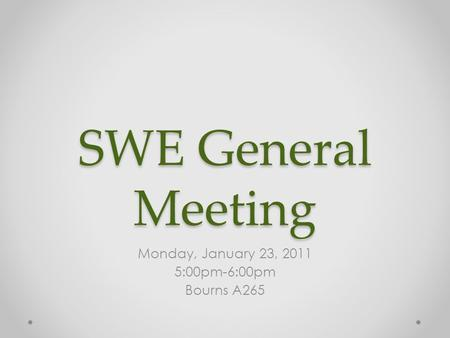 SWE General Meeting Monday, January 23, 2011 5:00pm-6:00pm Bourns A265.