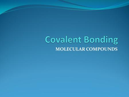 MOLECULAR COMPOUNDS. Molecules and Molecular Compounds What is a covalent bond? A covalent bond is a bond formed when two atoms share electrons. Most.