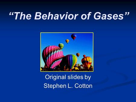 """The Behavior of Gases"" Original slides by Stephen L. Cotton."