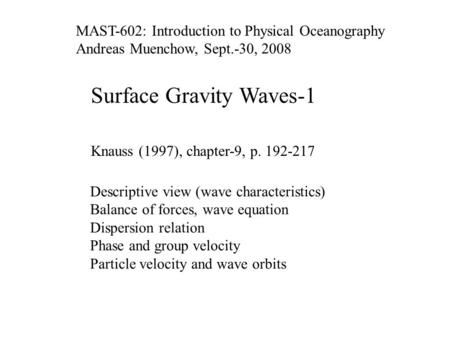 Surface Gravity Waves-1 Knauss (1997), chapter-9, p. 192-217 Descriptive view (wave characteristics) Balance of forces, wave equation Dispersion relation.