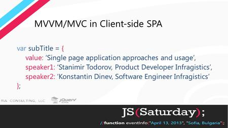 MVVM/MVC in Client-side SPA var subTitle = { value: 'Single page application approaches and usage', speaker1: 'Stanimir Todorov, Product Developer Infragistics',