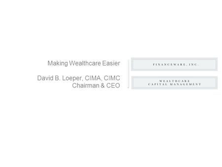 Making Wealthcare Easier David B. Loeper, CIMA, CIMC Chairman & CEO.