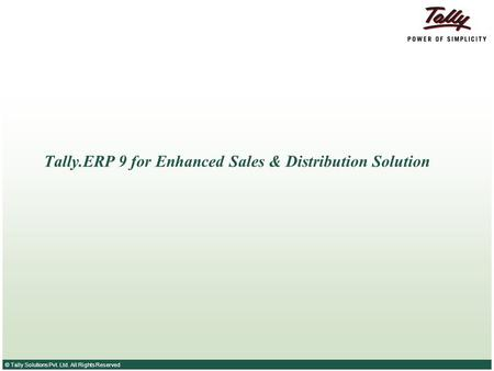 © Tally Solutions Pvt. Ltd. All Rights Reserved Tally.ERP 9 for Enhanced Sales & Distribution Solution.