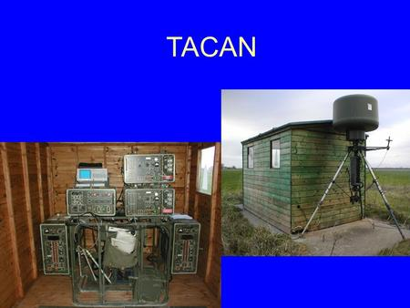 TACAN. Tacan TRN 26 TACAN is an airfield navigation aid designed to give aircrew: Bearing, Range and Identity Information within approx. 100nm of the.