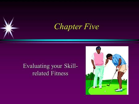 Chapter Five Evaluating your Skill- related Fitness.