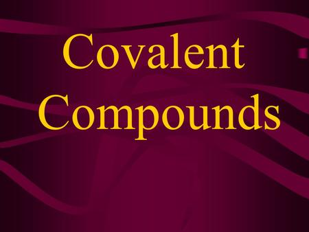 Covalent Compounds Covalent compounds contain covalent bonds Covalent bonds = sharing electrons Covalent bonds usually form between nonmetals. Covalent.