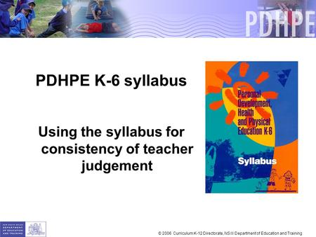 PDHPE K-6 syllabus Using the syllabus for consistency of teacher judgement © 2006 Curriculum K-12 Directorate, NSW Department of Education and Training.