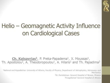 Helio – Geomagnetic Activity Influence on Cardiological Cases Ch. Katsavrias 1, P. Preka-Papadema 1, X. Moussas 1, Th. Apostolou 2, A. Theodoropoulou 1,