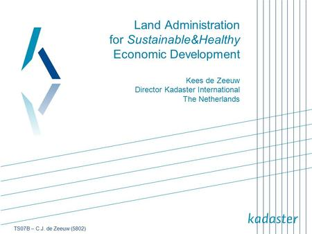 Land Administration for Sustainable&Healthy Economic Development Kees de Zeeuw Director Kadaster International The Netherlands.