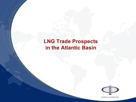 LNG Trade Prospects in the Atlantic Basin. Punchlines Atlantic LNG -- volume and facilities Trade volume will triple by 2010 Supply – flood of new projects.