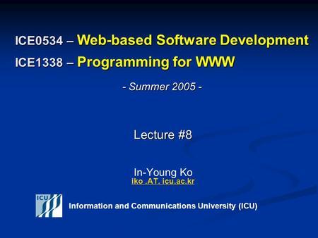 ICE0534 – <strong>Web</strong>-based Software Development ICE1338 – Programming for WWW Lecture #8 Lecture #8 In-Young Ko iko.AT. icu.ac.kr iko.AT. icu.ac.kr Information.