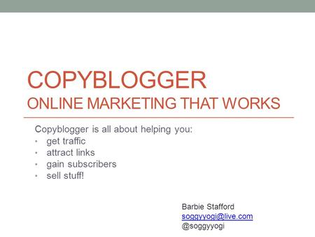 COPYBLOGGER ONLINE MARKETING THAT WORKS Copyblogger is all about helping you: get traffic attract links gain subscribers sell stuff! Barbie Stafford