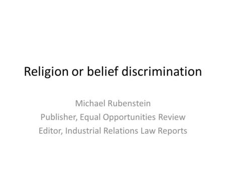 Religion or belief discrimination Michael Rubenstein Publisher, Equal Opportunities Review Editor, Industrial Relations Law Reports.