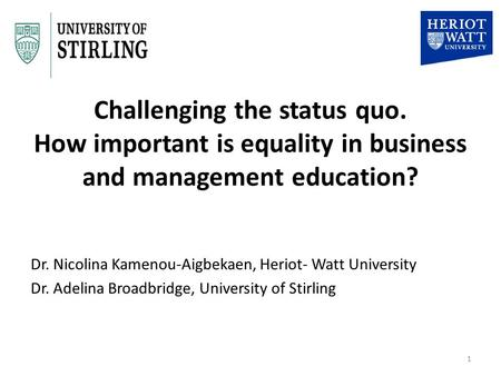 Challenging the status quo. How important is equality in business and management education? Dr. Nicolina Kamenou-Aigbekaen, Heriot- Watt University Dr.