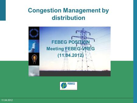 11.04.2012 Congestion Management by distribution FEBEG POSITION Meeting FEBEG-VREG (11.04.2012)