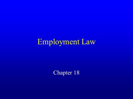 Employment Law Chapter 18. Employment At Will Common law doctrine under which either party may terminate employment relationship at any time for any reason.