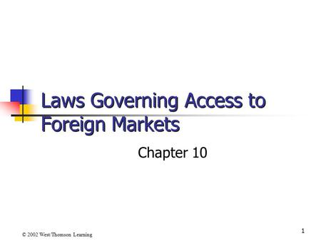 1 Laws Governing Access to Foreign Markets Chapter 10 © 2002 West/Thomson Learning.