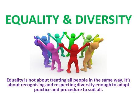 EQUALITY & DIVERSITY Equality is not about treating all people in the same way. It's about recognising and respecting diversity enough to adapt practice.