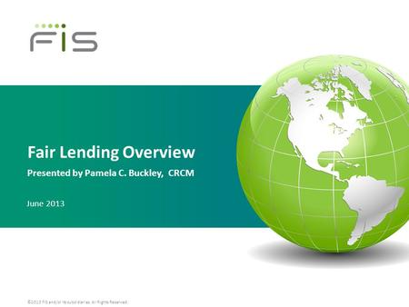 ©2013 FIS and/or its subsidiaries. All Rights Reserved. Fair Lending Overview Presented by Pamela C. Buckley, CRCM June 2013.