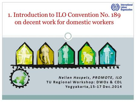 Nelien Haspels, PROMOTE, ILO TU Regional Workshop: DWOs & CDL Yogyakarta,15-17 Dec.2014 1. Introduction to ILO Convention No. 189 on decent work for domestic.