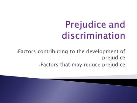 Factors contributing to the development of prejudice Factors that may reduce prejudice.
