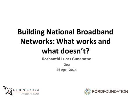 Building National Broadband Networks: What works and what doesn't? Roshanthi Lucas Gunaratne Goa 26 April 2014.