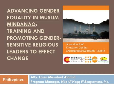 ADVANCING GENDER EQUALITY IN MUSLIM MINDANAO: TRAINING AND PROMOTING GENDER- SENSITIVE RELIGIOUS LEADERS TO EFFECT CHANGE Atty. Laisa Masuhud Alamia Program.