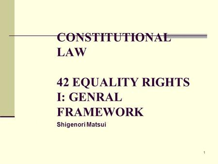 1 CONSTITUTIONAL LAW 42 EQUALITY RIGHTS I: GENRAL FRAMEWORK Shigenori Matsui 1.