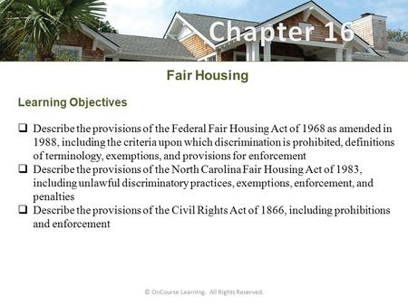© OnCourse Learning. All Rights Reserved. Fair Housing Learning Objectives  Describe the provisions of the Federal Fair Housing Act of 1968 as amended.