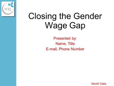 Closing the Gender Wage Gap Presented by: Name, Title E-mail, Phone Number Month Date, Year.