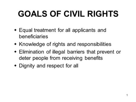 GOALS OF CIVIL RIGHTS Equal treatment for all applicants and beneficiaries Knowledge of rights and responsibilities Elimination of illegal barriers that.