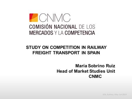 STUDY ON COMPETITION IN RAILWAY FREIGHT TRANSPORT IN SPAIN ICN, Sydney, May 1st 2015 María Sobrino Ruiz Head of Market Studies Unit CNMC.