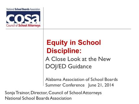 Equity in School Discipline: A Close Look at the New DOJ/ED Guidance Alabama Association of School Boards Summer Conference June 21, 2014 Sonja Trainor,