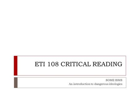 ETI 108 CRITICAL READING SOME ISMS An introduction to dangerous ideologies.