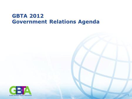 11 GBTA 2012 Government Relations Agenda. 2 GBTA Represents the Collective Voice of the Business Travel Industry in Washington, D.C. Policy, Tax and Funding.