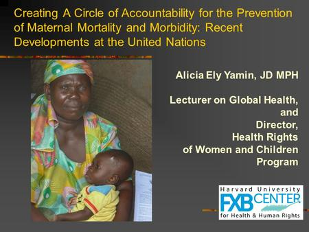 Creating A Circle of Accountability for the Prevention of Maternal Mortality and Morbidity: Recent Developments at the United Nations Alicia Ely Yamin,