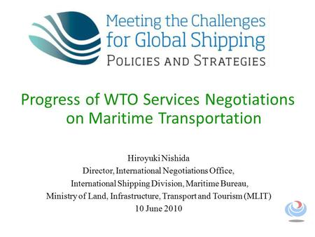 Progress of WTO Services Negotiations on Maritime Transportation Hiroyuki Nishida Director, International Negotiations Office, International Shipping Division,