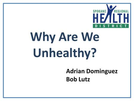 Why Are We Unhealthy? Adrian Dominguez Bob Lutz. All of us should have the opportunity to make the choices allowing us to live a healthy life, regardless.
