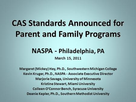 CAS Standards Announced for Parent and Family Programs NASPA - Philadelphia, PA March 15, 2011 Margaret (Mickey) Hay, Ph.D., Southwestern Michigan College.